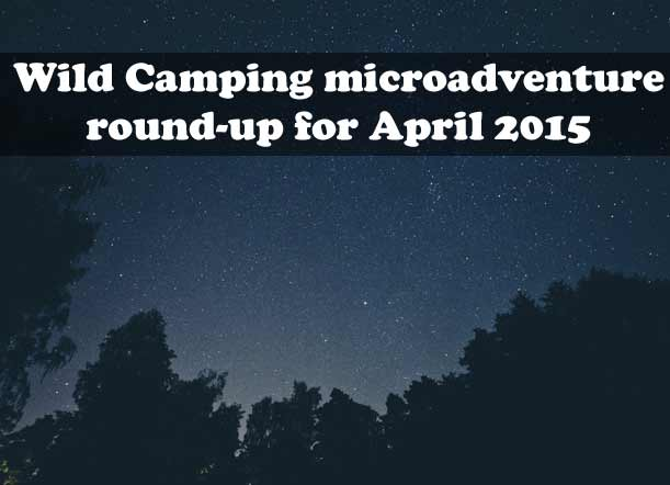 Wild camping microadventure blog round-up for April 2015