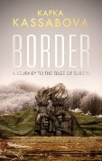 Border A Journey to the Edge of Europe by Kapka Kassabova